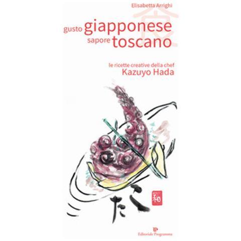 Elisabetta Arrighi - Gusto Giapponese Sapore Toscano. Le Ricette Creative Della Chef Kazuyo Hada