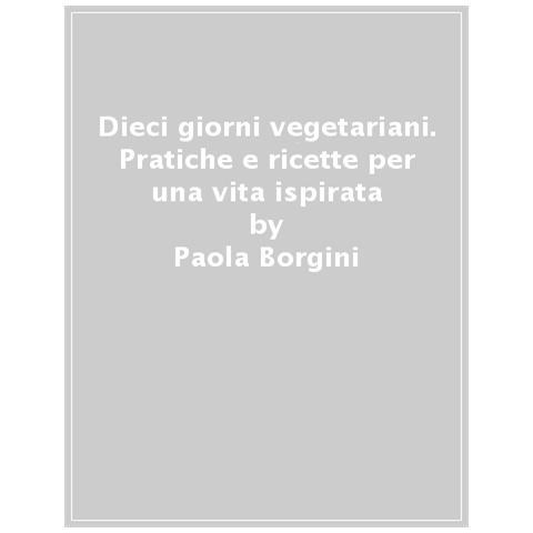 Paola Borgini - Dieci Giorni Vegetariani. Pratiche E Ricette Per Una Vita Ispirata