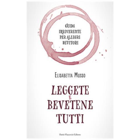 Elisabetta Musso - Leggete E Bevetene Tutti. Guida Irriverente Per Allegri Bevitori