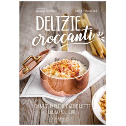 Ilaria Mazzarotta - Delizie Croccanti. Crumble, Panature E Altre Ricette Che Fanno. . . Croc!