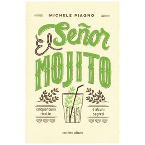 Michele Piagno - El Senor Mojito. Cinquantuno Ricette E Alcuni Segreti