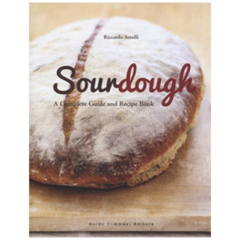 Riccardo Astolfi - Sourdough. A Complete Guide And Recipe Book