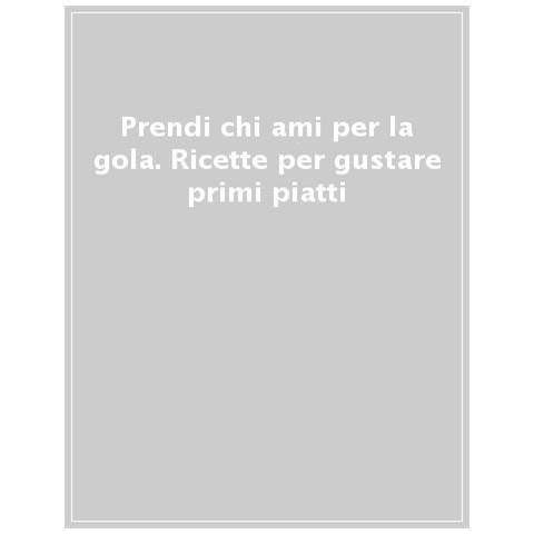 Donato Anzante - Prendi Chi Ami Per La Gola. Ricette Per Gustare Primi Piatti