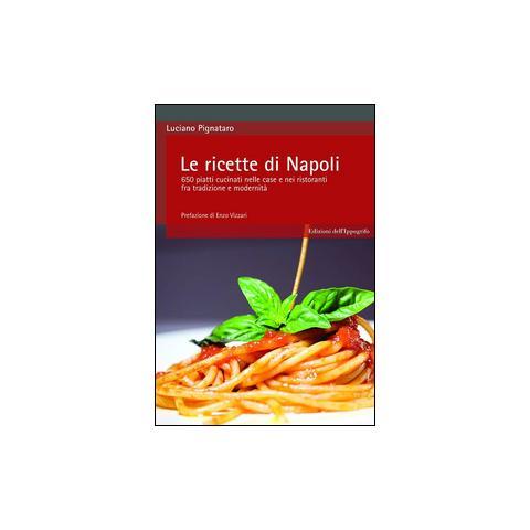 Le ricette di Napoli. 650 piatti cucinati nelle case e nei ristoranti fra tradizione e modernità