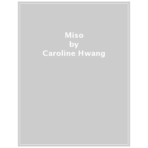 Caroline Hwang - Miso. La Bibbia. Più Di 65 Ricette Sfiziose Con Il Miso Per Mantenersi Sani