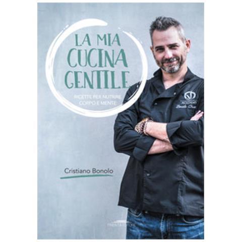 Cristiano Bonolo - La Mia Cucina Gentile. Ricette Per Nutrire Corpo E Mente