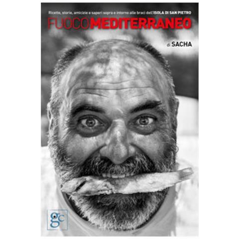 Sacha - Fuoco Mediterraneo. Ricette, Storie, Amicizie E Saperi Sopra E Intorno Alle Braci Dell'isola Di San Pietro