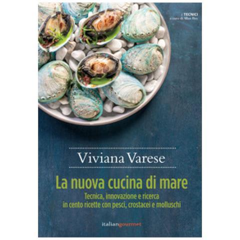 Viviana Varese - La Nuova Cucina Di Mare. Tecnica, Innovazione E Ricerca In Cento Ricette Con Pesci, Crostacei E Molluschi