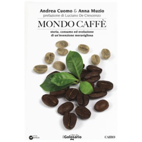 Andrea Cuomo, Anna Muzio - Mondo Caffé. Storia, Consumo Ed Evoluzione Di Un'invenzione Meravigliosa