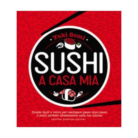 Yuki Gomi - Sushi A Casa Mia. Ricette Facili E Veloci Per Realizzare Passo Dopo Passo Il Sushi Perfetto Direttamente Nella Tua Cucina!