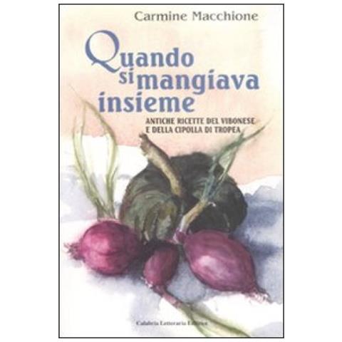 Carmine Macchione - Quando Si Mangiava Insieme. Antiche Ricette Del Vibonese E Della Cipolla Di Tropea