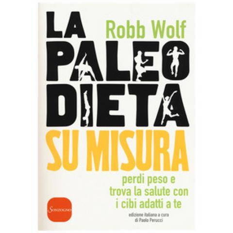 Robb Wolf - La Paleo Dieta Su Misura. Perdi Peso E Trova La Salute Con I Cibi Adatti A Te