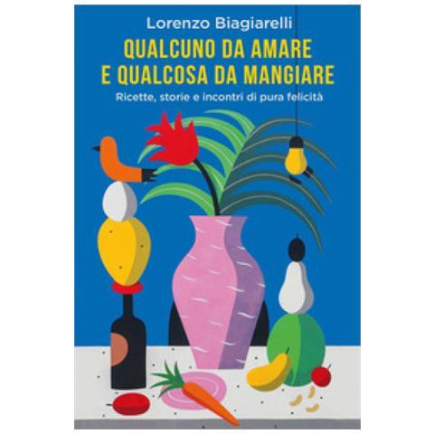 Lorenzo Biagiarelli - Qualcuno Da Amare E Qualcosa Da Mangiare. Ricette, Storie E Incontri Di Pura Felicità