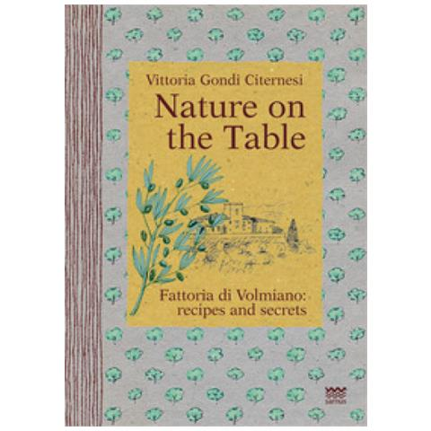 Vittoria Gondi Citernesi - Nature On The Table. Fattoria Di Volmiano: Recipes And Secrets