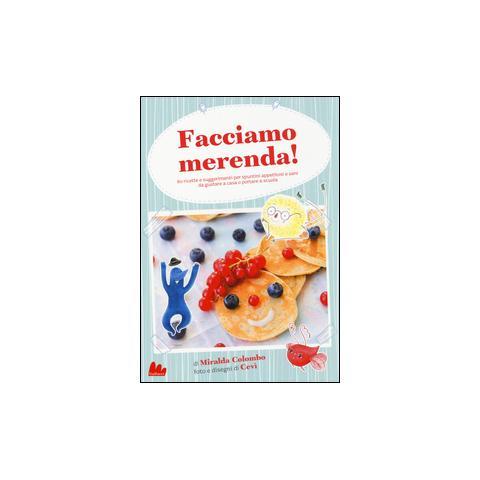 Facciamo merenda! 60 ricette e suggerimenti per spuntini appetitosi e sani da gustare a casa o portare a scuola. Ediz. illustrata