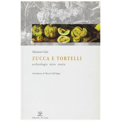 Zucca e tortelli. Archeologia, mito, storia