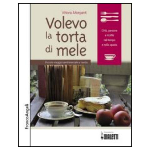 Vittoria Morganti - Volevo La Torta Di Mele. Piccolo Viaggio Sentimentale A Tavola