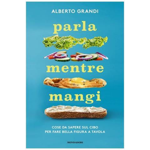 Alberto Grandi - Parla Mentre Mangi. Cose Da Sapere Sul Cibo Per Fare Bella Figura A Tavola