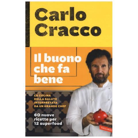 Carlo Cracco - Il Buono Che Fa Bene. La Cucina Della Salute Interpretata Da Un Grande Chef. 60 Nuove Ricette Per 12 Superfood